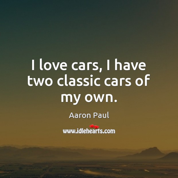 I love cars, I have two classic cars of my own. Aaron Paul Picture Quote