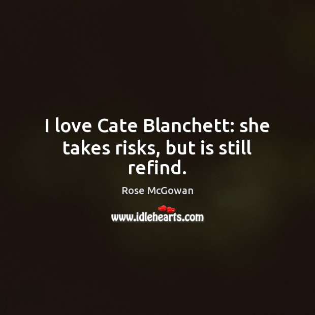 I love Cate Blanchett: she takes risks, but is still refind. Rose McGowan Picture Quote
