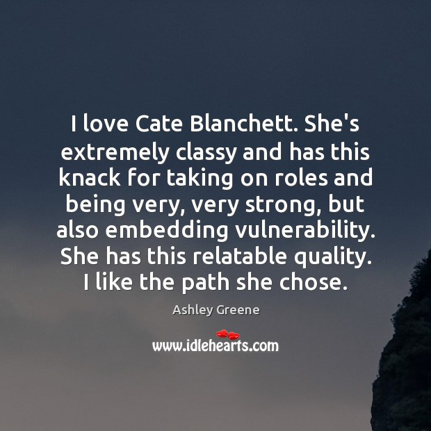 I love Cate Blanchett. She's extremely classy and has this knack for Ashley Greene Picture Quote