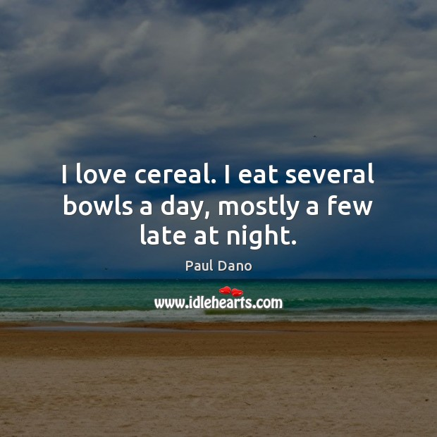 I love cereal. I eat several bowls a day, mostly a few late at night. Image