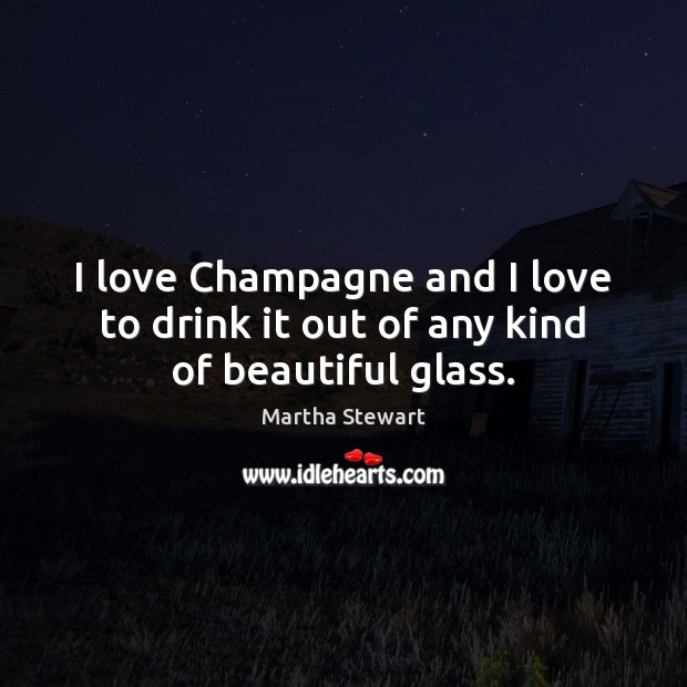 I love Champagne and I love to drink it out of any kind of beautiful glass. Martha Stewart Picture Quote