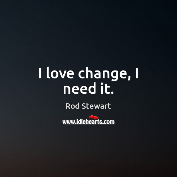 I love change, I need it. Image