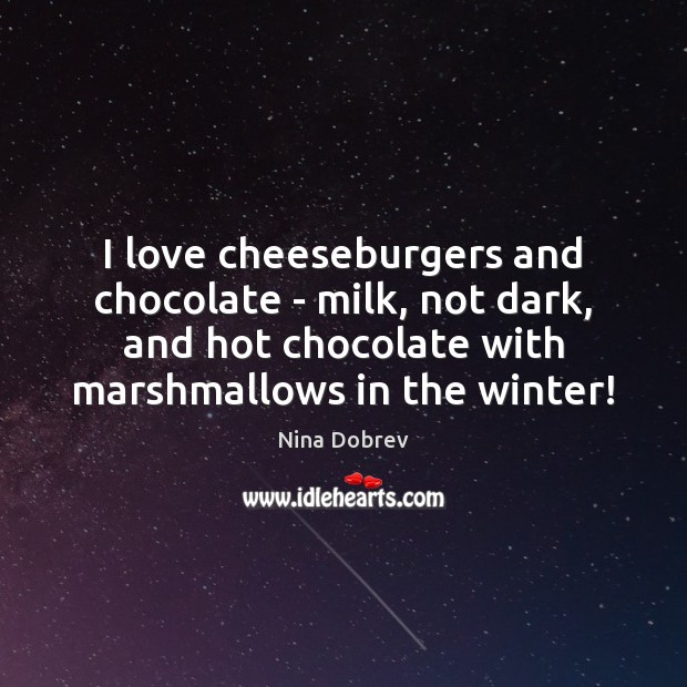 I love cheeseburgers and chocolate – milk, not dark, and hot chocolate Nina Dobrev Picture Quote
