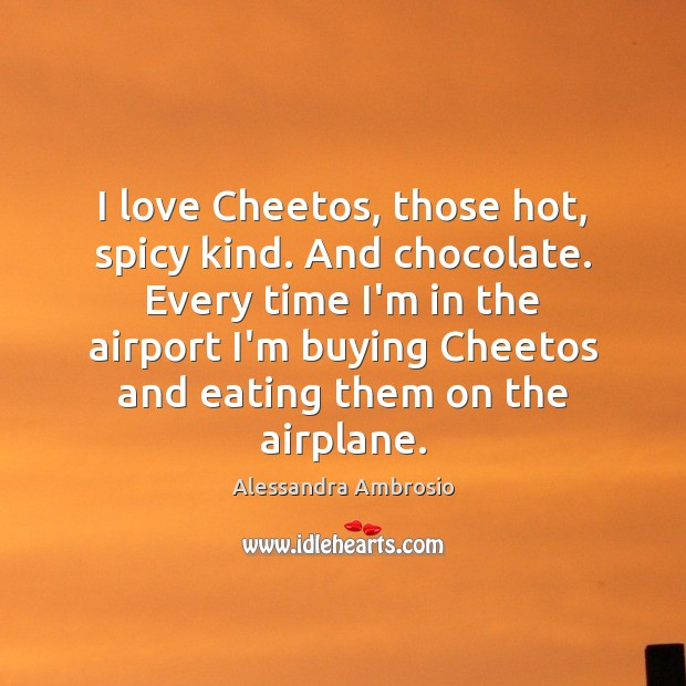 Image, I love Cheetos, those hot, spicy kind. And chocolate. Every time I'm