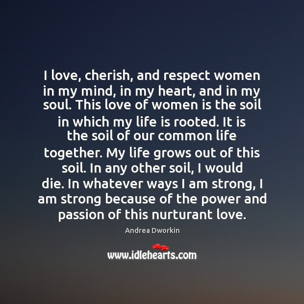 I love, cherish, and respect women in my mind, in my heart, Andrea Dworkin Picture Quote