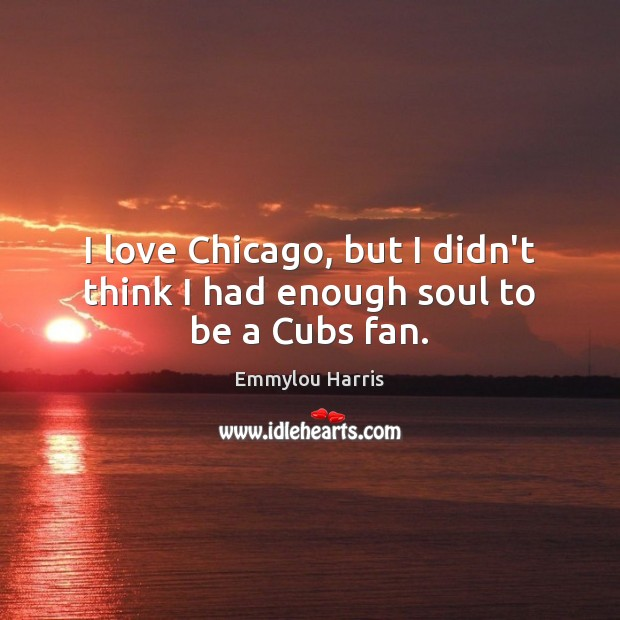 I love Chicago, but I didn't think I had enough soul to be a Cubs fan. Image