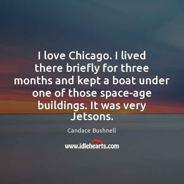 I love Chicago. I lived there briefly for three months and kept Candace Bushnell Picture Quote