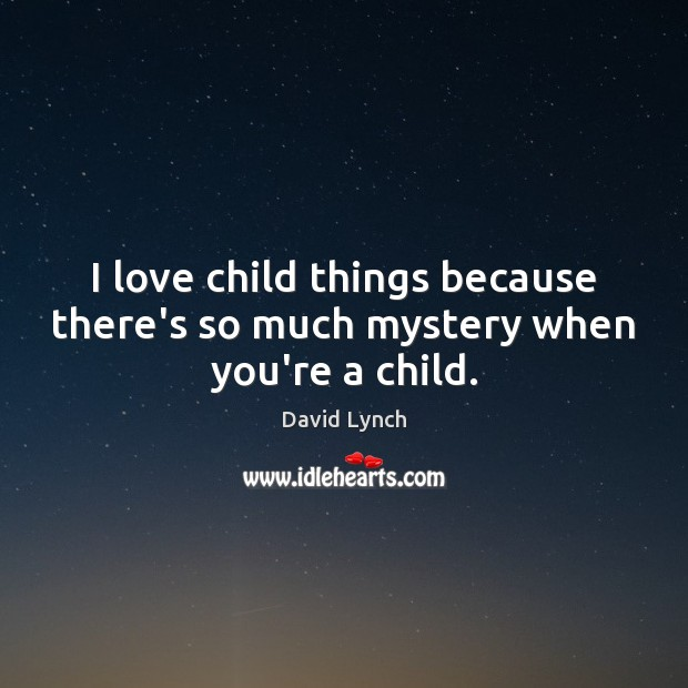 Image, I love child things because there's so much mystery when you're a child.