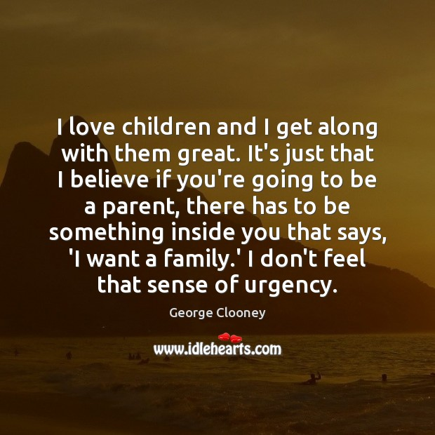 I love children and I get along with them great. It's just George Clooney Picture Quote