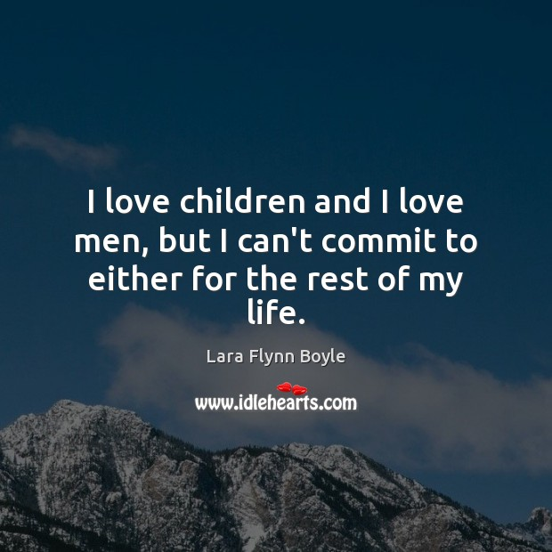 I love children and I love men, but I can't commit to either for the rest of my life. Image