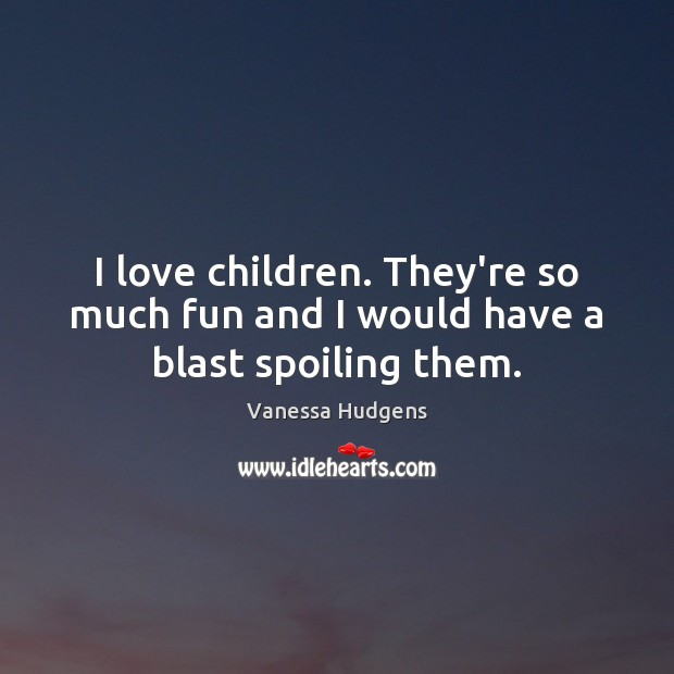 I love children. They're so much fun and I would have a blast spoiling them. Vanessa Hudgens Picture Quote