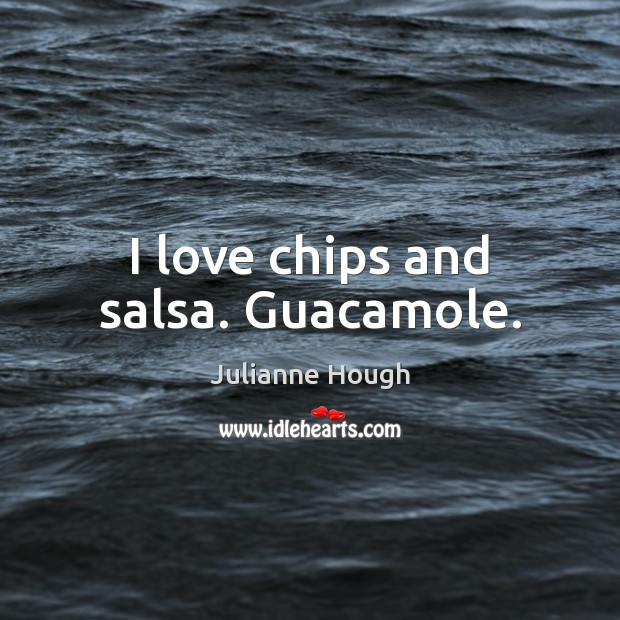 I love chips and salsa. Guacamole. Julianne Hough Picture Quote