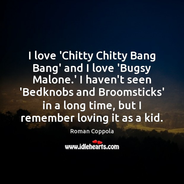 I love 'Chitty Chitty Bang Bang' and I love 'Bugsy Malone.' Roman Coppola Picture Quote