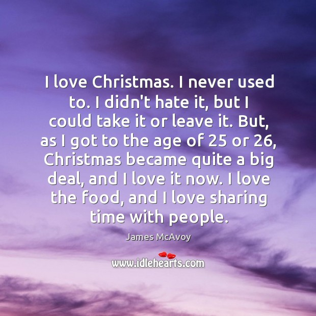 Image, I love Christmas. I never used to. I didn't hate it, but