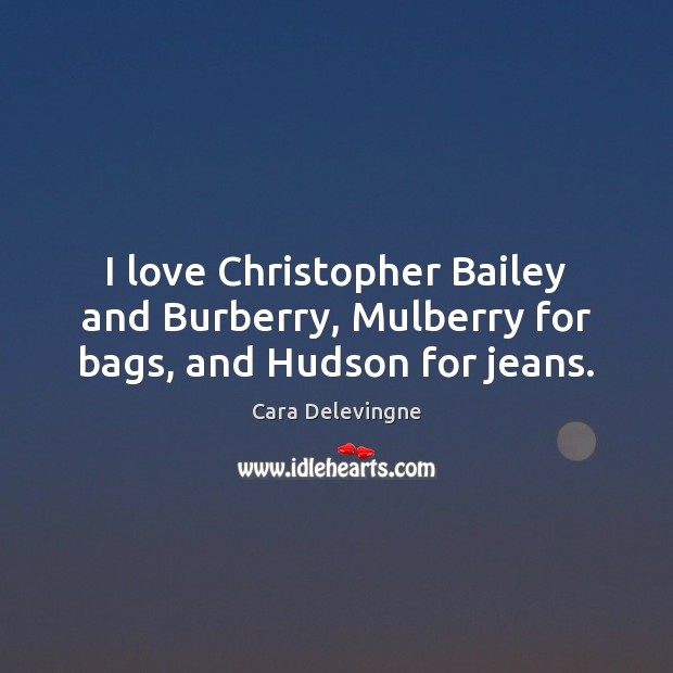 Image, I love Christopher Bailey and Burberry, Mulberry for bags, and Hudson for jeans.