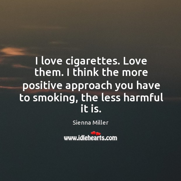 I love cigarettes. Love them. I think the more positive approach you Sienna Miller Picture Quote