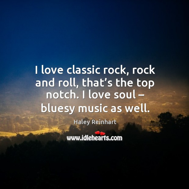 I love classic rock, rock and roll, that's the top notch. I love soul – bluesy music as well. Haley Reinhart Picture Quote