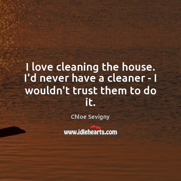 I love cleaning the house. I'd never have a cleaner – I wouldn't trust them to do it. Chloe Sevigny Picture Quote