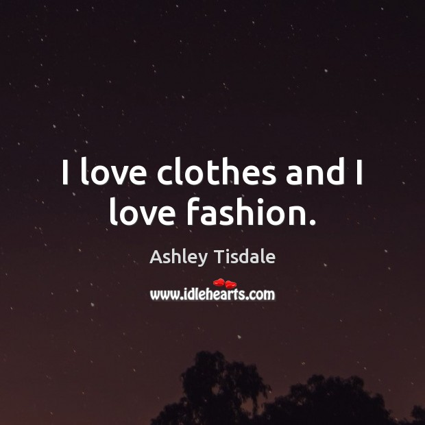 I love clothes and I love fashion. Ashley Tisdale Picture Quote