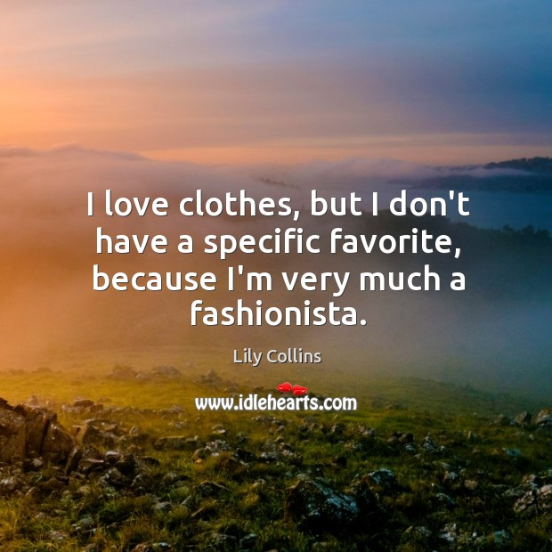 I love clothes, but I don't have a specific favorite, because I'm very much a fashionista. Image