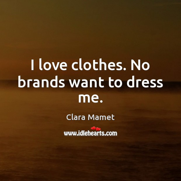 Image, I love clothes. No brands want to dress me.