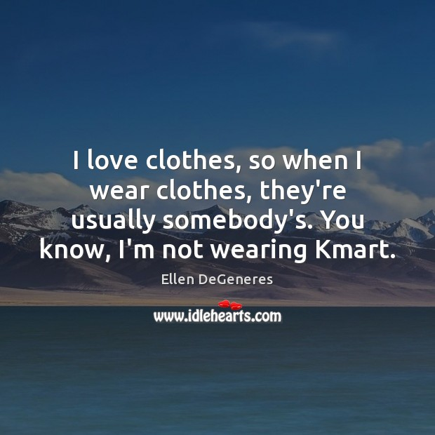 I love clothes, so when I wear clothes, they're usually somebody's. You Ellen DeGeneres Picture Quote