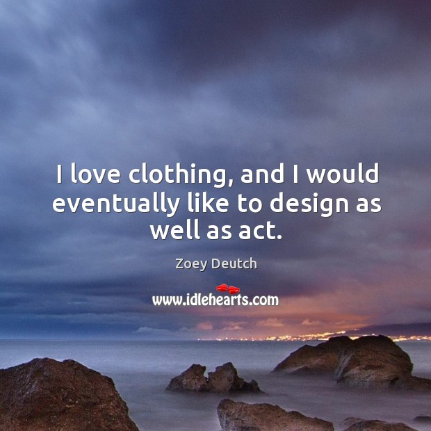 I love clothing, and I would eventually like to design as well as act. Zoey Deutch Picture Quote