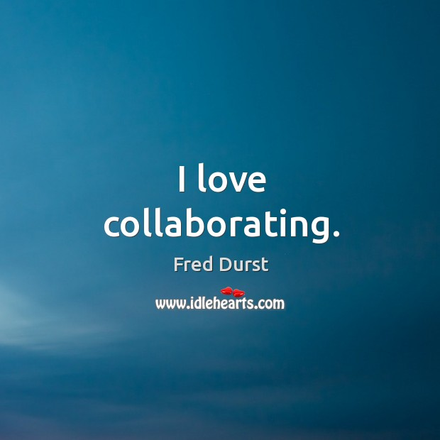 I love collaborating. Fred Durst Picture Quote