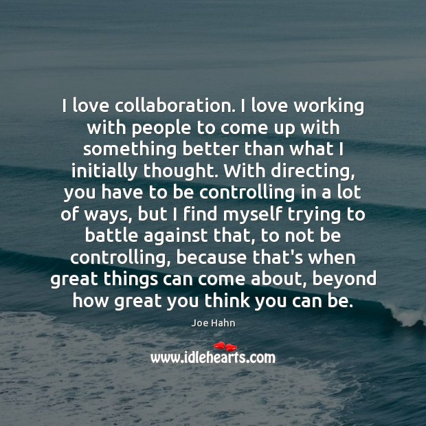 I love collaboration. I love working with people to come up with Joe Hahn Picture Quote