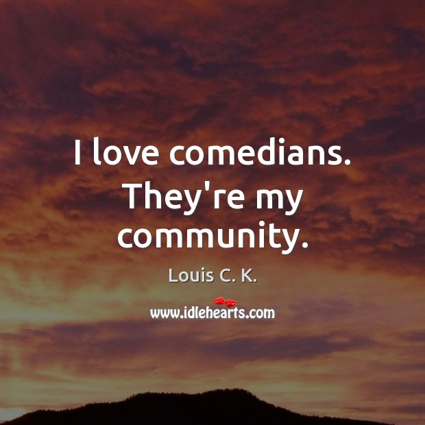 I love comedians. They're my community. Louis C. K. Picture Quote