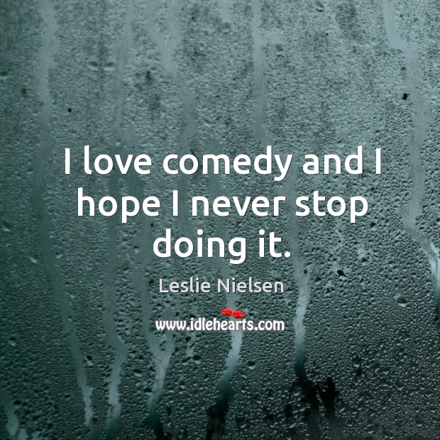 I love comedy and I hope I never stop doing it. Leslie Nielsen Picture Quote