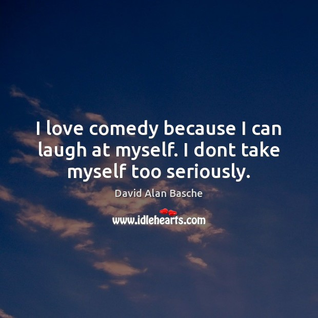 Image, I love comedy because I can laugh at myself. I dont take myself too seriously.
