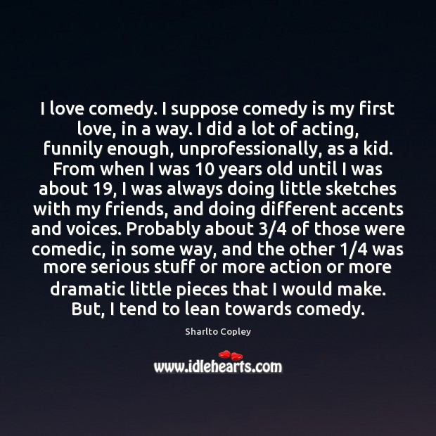 I love comedy. I suppose comedy is my first love, in a Image