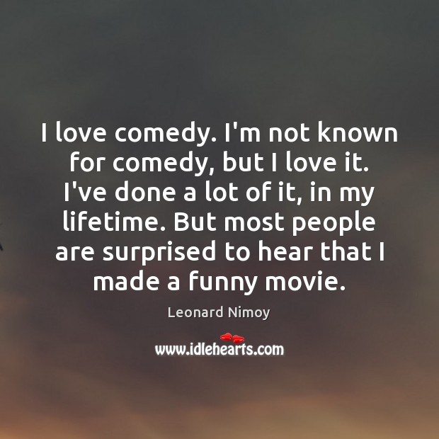 Image, I love comedy. I'm not known for comedy, but I love it.