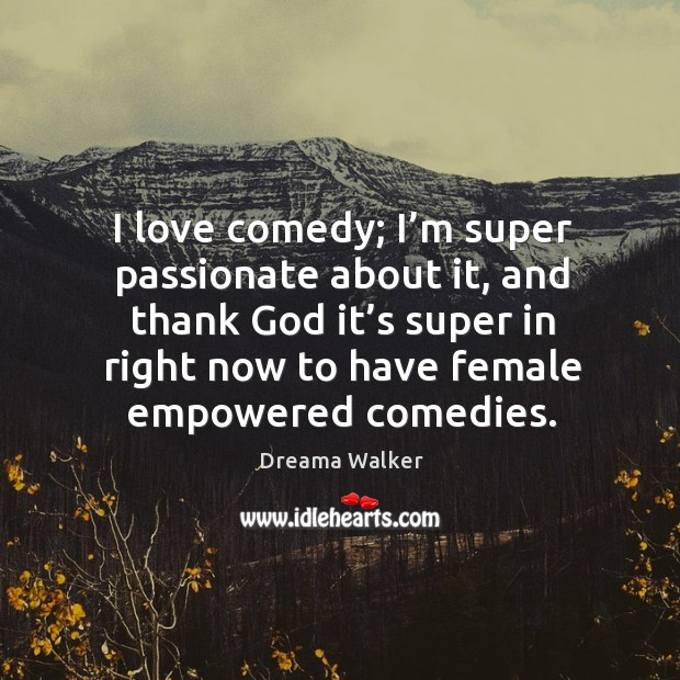Image, I love comedy; I'm super passionate about it, and thank God it's super in right now