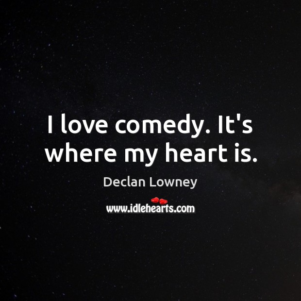 I love comedy. It's where my heart is. Image