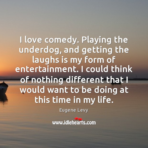 I love comedy. Playing the underdog, and getting the laughs is my Eugene Levy Picture Quote