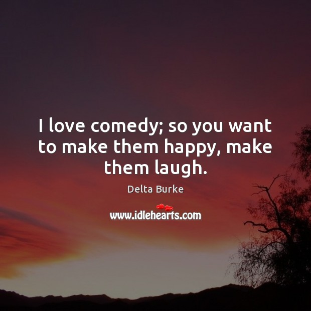 I love comedy; so you want to make them happy, make them laugh. Image