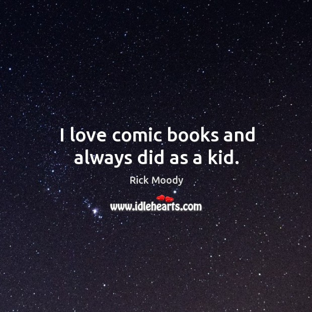 I love comic books and always did as a kid. Rick Moody Picture Quote