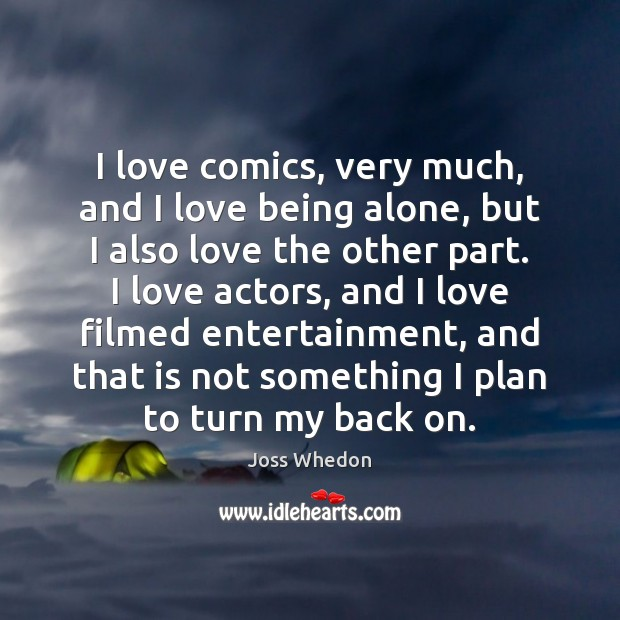 I love comics, very much, and I love being alone, but I Joss Whedon Picture Quote