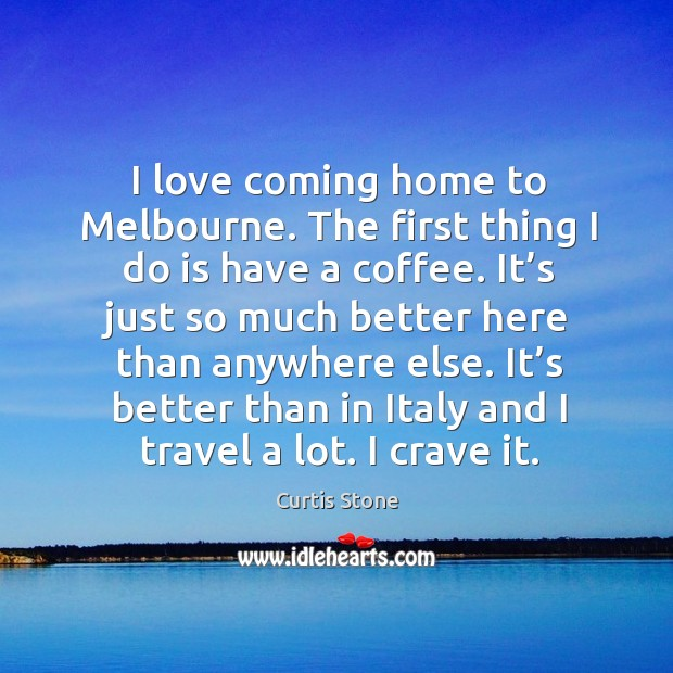 I love coming home to melbourne. The first thing I do is have a coffee. Curtis Stone Picture Quote