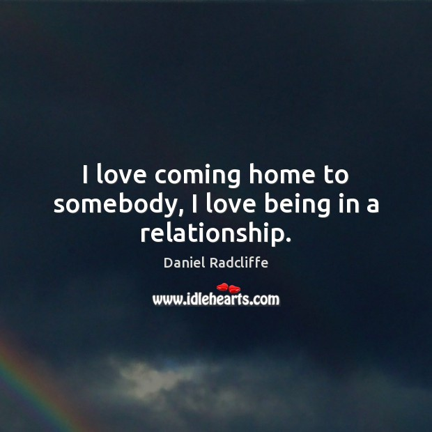 I love coming home to somebody, I love being in a relationship. Daniel Radcliffe Picture Quote