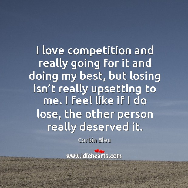 I love competition and really going for it and doing my best, but losing isn't really upsetting to me. Image