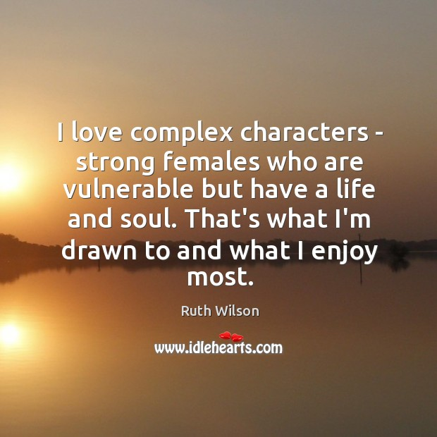 I love complex characters – strong females who are vulnerable but have Ruth Wilson Picture Quote