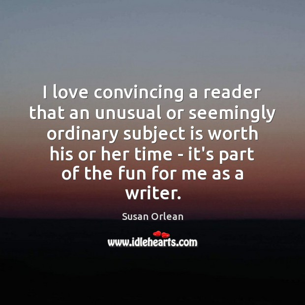 I love convincing a reader that an unusual or seemingly ordinary subject Susan Orlean Picture Quote