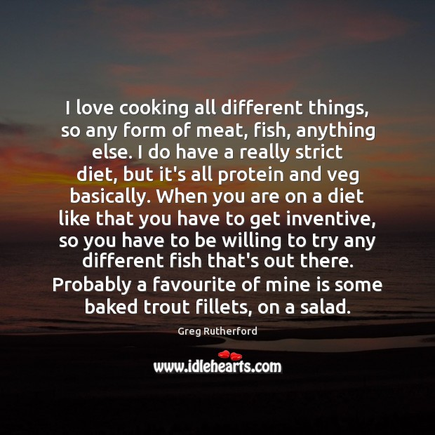 I love cooking all different things, so any form of meat, fish, Image