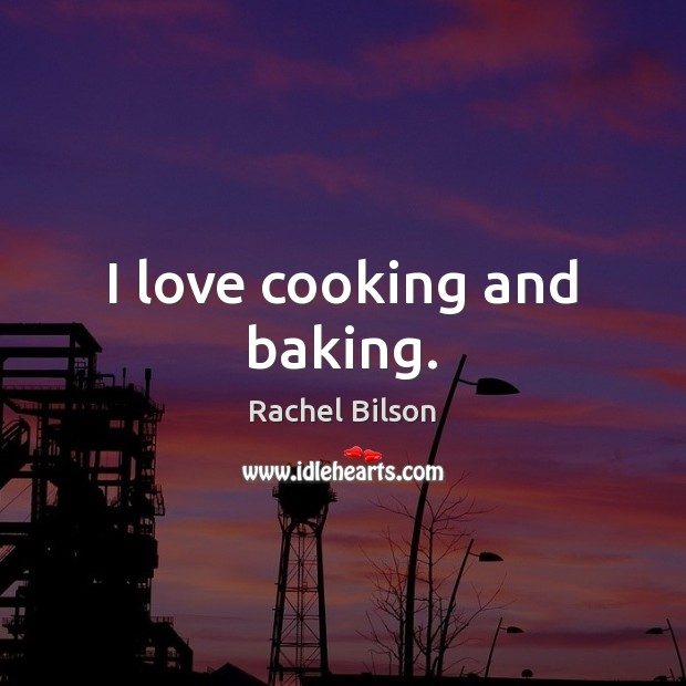I love cooking and baking. Rachel Bilson Picture Quote