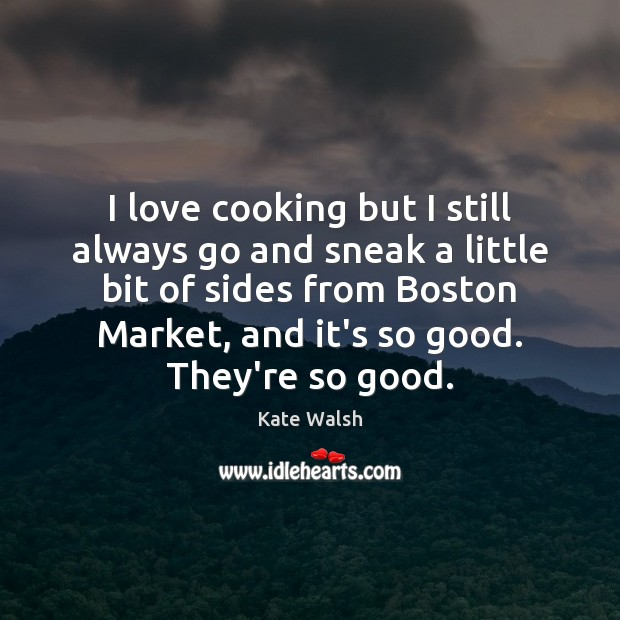 I love cooking but I still always go and sneak a little Kate Walsh Picture Quote