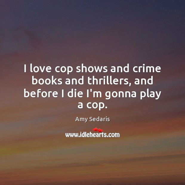 I love cop shows and crime books and thrillers, and before I die I'm gonna play a cop. Amy Sedaris Picture Quote