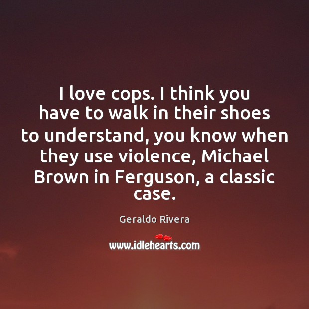 I love cops. I think you have to walk in their shoes Image